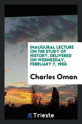 Inaugural Lecture on the Study of History, Delivered on Wednesday, February 7, 1906 by Charles Oman