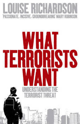 What Terrorists Want: Understanding the Terrorist Threat by Louise Richardson