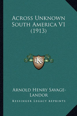 Across Unknown South America V1 (1913) by Arnold Henry Savage Landor