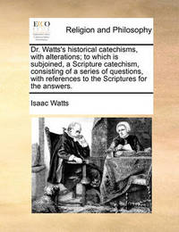 Dr. Watts's Historical Catechisms, with Alterations; To Which Is Subjoined, a Scripture Catechism, Consisting of a Series of Questions, with References to the Scriptures for the Answers. by Isaac Watts