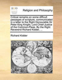Critical Remarks on Some Difficult Passages of Scripture, Communicated in a Letter to the Right Honourable Sir Peter King Knight, Lord Chief-Justice of the Common-Pleas. by the Right Reverend Richard Kidder, by Richard Kidder
