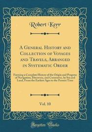 A General History and Collection of Voyages and Travels, Arranged in Systematic Order, Vol. 10 by Robert Kerr image