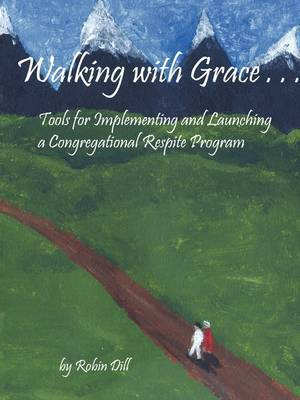 Walking with Grace: Tools for Implementing and Launching a Congregational Respite Program by Robin Dill image