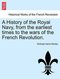 A History of the Royal Navy, from the Earliest Times to the Wars of the French Revolution. Vol. I by Nicholas Harris Nicolas