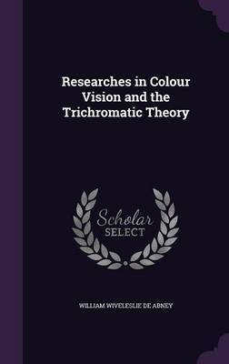 Researches in Colour Vision and the Trichromatic Theory by William Wiveleslie De Abney