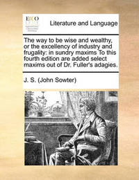The Way to Be Wise and Wealthy, or the Excellency of Industry and Frugality by J S (John Sowter)
