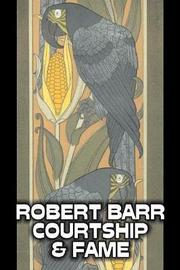 Courtship and Fame by Robert Barr, Fiction, Literary, Action & Adventure by Robert Barr