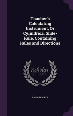 Thacher's Calculating Instrument, or Cylindrical Slide-Rule, Containing Rules and Directions by Edwin Thacher