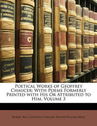 Poetical Works of Geoffrey Chaucer: With Poems Formerly Printed with His or Attributed to Him, Volume 3 by Geoffrey Chaucer