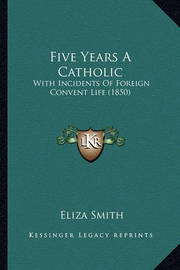 Five Years a Catholic: With Incidents of Foreign Convent Life (1850) by Eliza Smith