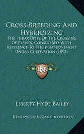 Cross Breeding and Hybridizing: The Philosophy of the Crossing of Plants, Considered with Reference to Their Improvement Under Cultivation (1892) by Liberty Hyde Bailey, Jr.