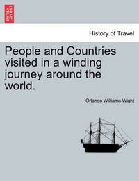 People and Countries Visited in a Winding Journey Around the World. by Orlando Williams Wight