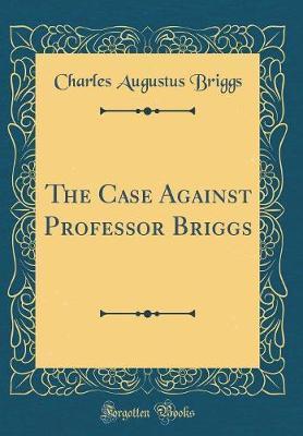 The Case Against Professor Briggs (Classic Reprint) by Charles Augustus Briggs