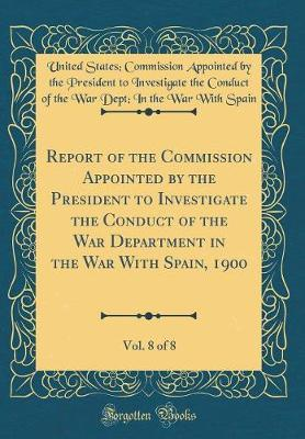 Report of the Commission Appointed by the President to Investigate the Conduct of the War Department in the War with Spain, 1900, Vol. 8 of 8 (Classic Reprint) by United States Spain