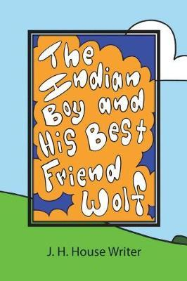 The Indian Boy and His Best Friend Wolf by J H House Writer