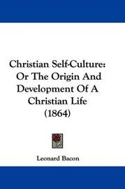 Christian Self-Culture: Or the Origin and Development of a Christian Life (1864) by Leonard Bacon