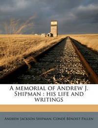 A Memorial of Andrew J. Shipman: His Life and Writings by Andrew Jackson Shipman
