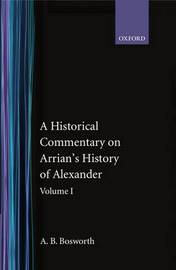 A Historical Commentary on Arrian's History of Alexander: Volume I. Books I-III by A.B. Bosworth