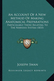 An Account of a New Method of Making Anatomical Preparations: Particularly Those Relating to the Nervous System (1833) by Joseph Swan