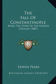 The Fall of Constantinople: Being the Story of the Fourth Crusade (1885) by Edwin Pears, Sir