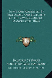 Essays and Addresses by Professors and Lecturers of the Owens College, Manchester (1874) by Adolphus William Ward