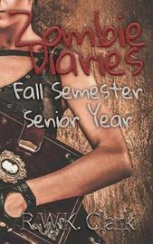 Zombie Diaries Fall Semester Senior Year by R W K Clark