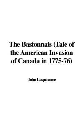 The Bastonnais (Tale of the American Invasion of Canada in 1775-76) by John Lesperance image
