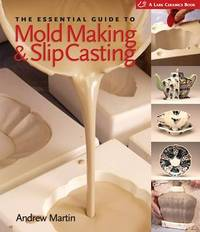 The Essential Guide to Mold Making & Slip Casting by Andrew Martin