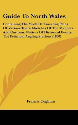 Guide To North Wales: Containing The Mode Of Traveling Plans Of Various Tours, Sketches Of The Manners And Customs, Notices Of Historical Events, The Principal Angling Stations (1860) by Francis Coghlan image