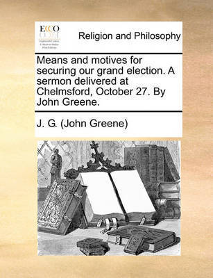 Means and Motives for Securing Our Grand Election. a Sermon Delivered at Chelmsford, October 27. by John Greene. by J G (John Greene)