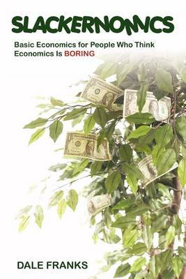 Slackernomics: Basic Economics for People Who Think Economics Is Boring by Dale Franks