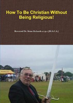 How to be Christian Without Being Religious! by Reverend Dr. Brian Richards.a.i.p.c.[M.A.C.A.]