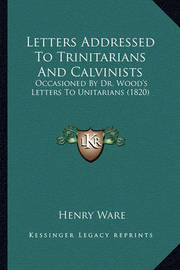 Letters Addressed to Trinitarians and Calvinists: Occasioned by Dr. Wood's Letters to Unitarians (1820) by Henry Ware