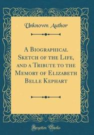 A Biographical Sketch of the Life, and a Tribute to the Memory of Elizabeth Belle Kephart (Classic Reprint) by Unknown Author image