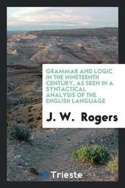 Grammar and Logic in the Nineteenth Century, as Seen in a Syntactical Analysis of the English Language by J. W. Rogers image