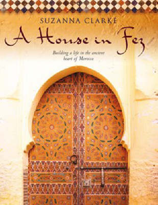 A House in Fez: Building a Life in the Ancient Heart of Morocco by Suzanna Clarke image