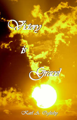 Victory Is Grace! by Karl A Oglesby