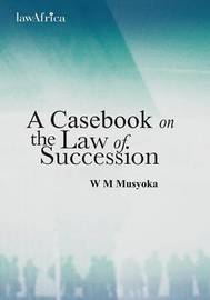 A Casebook on the Law of Succession by William Musyoka