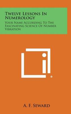 Twelve Lessons in Numerology by A. F. Seward
