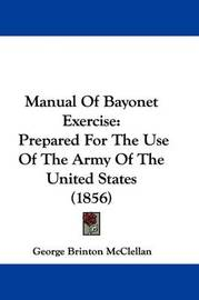 Manual Of Bayonet Exercise: Prepared For The Use Of The Army Of The United States (1856) by George Brinton McClellan