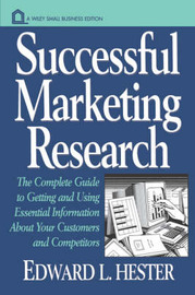 Successful Marketing Research: The Complete Guide to Getting and Using Essential Information About Your Customers and Competitors by Edward L. Hester