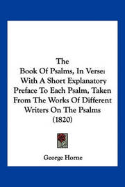 The Book of Psalms, in Verse: With a Short Explanatory Preface to Each Psalm, Taken from the Works of Different Writers on the Psalms (1820) by George Horne