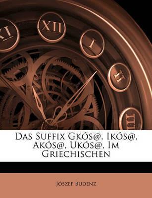 Das Suffix Gks@, Iks@, Aks@, Uks@, Im Griechischen by Jszef Budenz