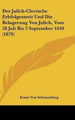 Der Julich-Clevische Erbfolgestreit Und Die Belagerung Von Julich, Vom 28 Juli Bis 2 September 1610 (1879) by Ernst Von Schaumburg