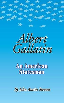 Albert Gallatin by John Austin Stevens
