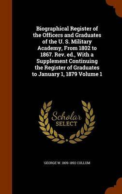 Biographical Register of the Officers and Graduates of the U. S. Military Academy, from 1802 to 1867. REV. Ed., with a Supplement Continuing the Register of Graduates to January 1, 1879 Volume 1 by George W 1809-1892 Cullum