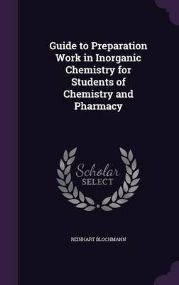 Guide to Preparation Work in Inorganic Chemistry for Students of Chemistry and Pharmacy by Reinhart Blochmann