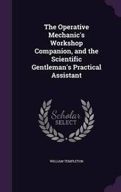 The Operative Mechanic's Workshop Companion, and the Scientific Gentleman's Practical Assistant by William Templeton image