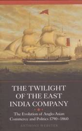 The Twilight of the East India Company by Anthony Webster