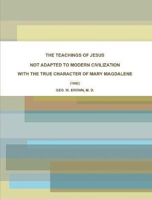 THE TEACHINGS OF JESUS, NOT ADAPTED TO MODERN CIVILIZATION: WITH THE TRUE CHARACTER OF MARY MAGDALENE. (1892) by M. D., GEO. W. BROWN